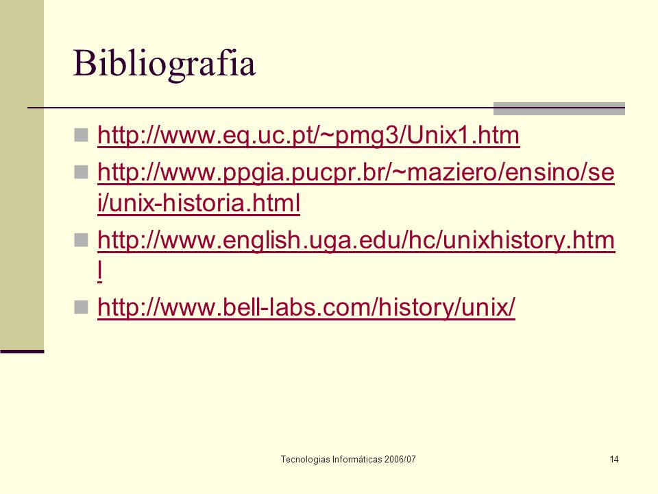 Tecnologias Informáticas 2006/0714 Bibliografia http://www.eq.uc.pt/~pmg3/Unix1.htm http://www.ppgia.pucpr.br/~maziero/ensino/se i/unix-historia.html http://www.ppgia.pucpr.br/~maziero/ensino/se i/unix-historia.html http://www.english.uga.edu/hc/unixhistory.htm l http://www.english.uga.edu/hc/unixhistory.htm l http://www.bell-labs.com/history/unix/