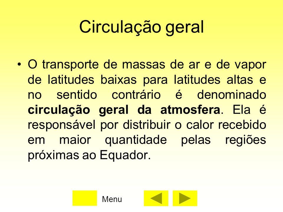 Circulação geral O transporte de massas de ar e de vapor de latitudes baixas para latitudes altas e no sentido contrário é denominado circulação geral