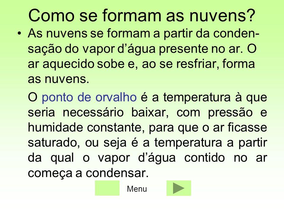 Como se formam as nuvens? As nuvens se formam a partir da conden- sação do vapor dágua presente no ar. O ar aquecido sobe e, ao se resfriar, forma as