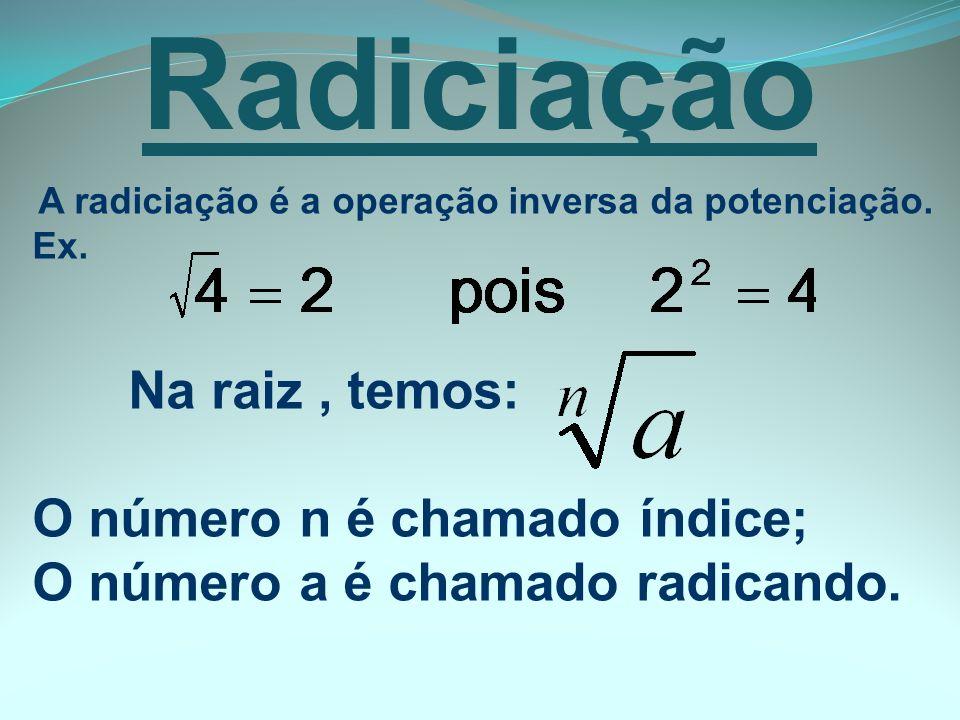 A radiciação é a operação inversa da potenciação. Ex. Na raiz, temos: O número n é chamado índice; O número a é chamado radicando. Radiciação