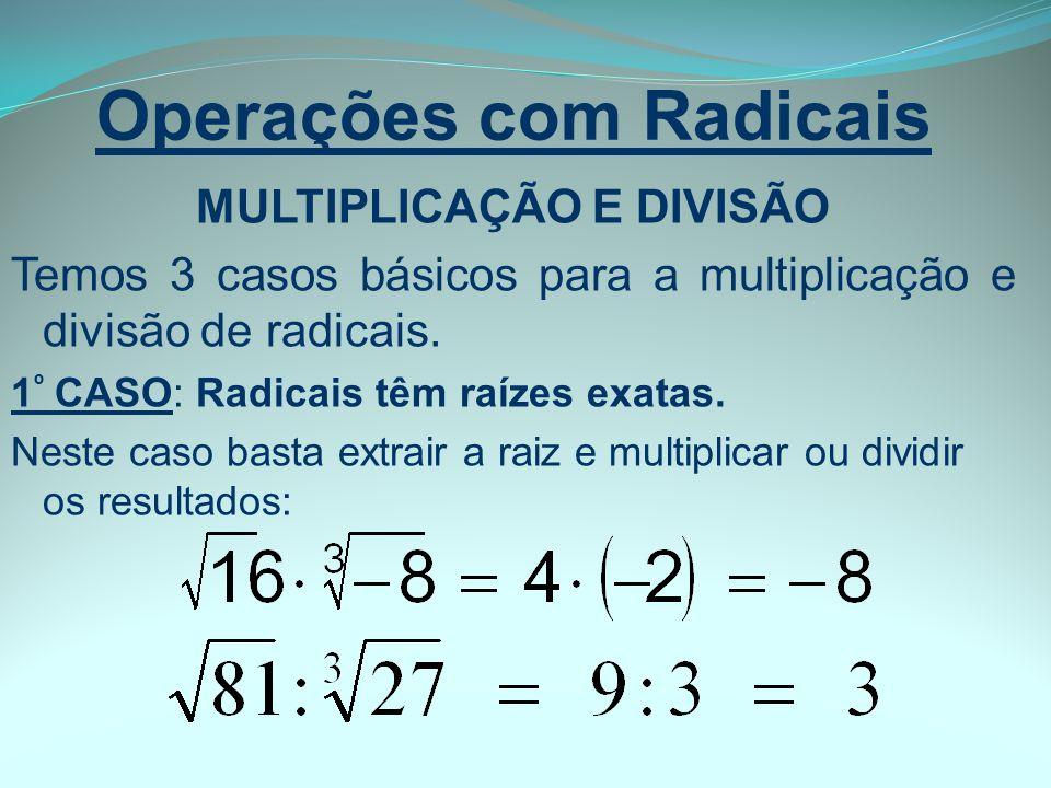 Operações com Radicais MULTIPLICAÇÃO E DIVISÃO Temos 3 casos básicos para a multiplicação e divisão de radicais. 1 º CASO: Radicais têm raízes exatas.