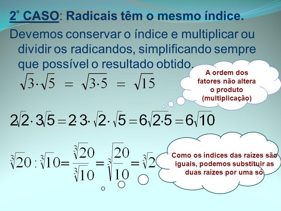 2 º CASO: Radicais têm o mesmo índice. Devemos conservar o índice e multiplicar ou dividir os radicandos, simplificando sempre que possível o resultad