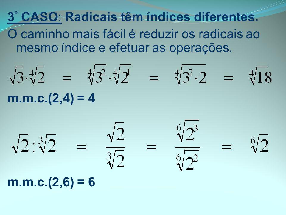 3 º CASO: Radicais têm índices diferentes. O caminho mais fácil é reduzir os radicais ao mesmo índice e efetuar as operações. m.m.c.(2,4) = 4 m.m.c.(2