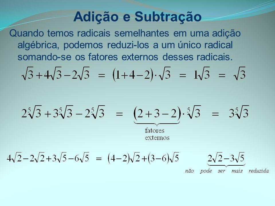 Adição e Subtração Quando temos radicais semelhantes em uma adição algébrica, podemos reduzi-los a um único radical somando-se os fatores externos des