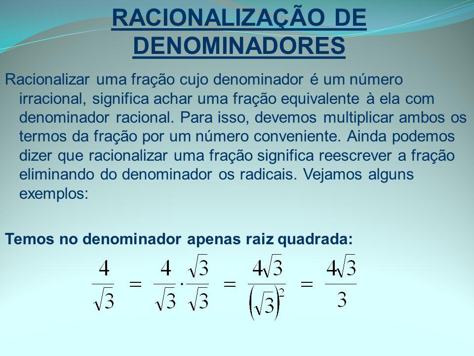 RACIONALIZAÇÃO DE DENOMINADORES Racionalizar uma fração cujo denominador é um número irracional, significa achar uma fração equivalente à ela com deno