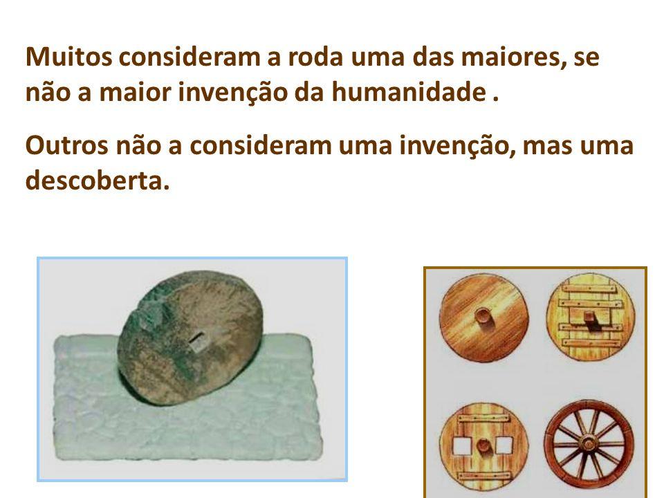 Muitos consideram a roda uma das maiores, se não a maior invenção da humanidade. Outros não a consideram uma invenção, mas uma descoberta.