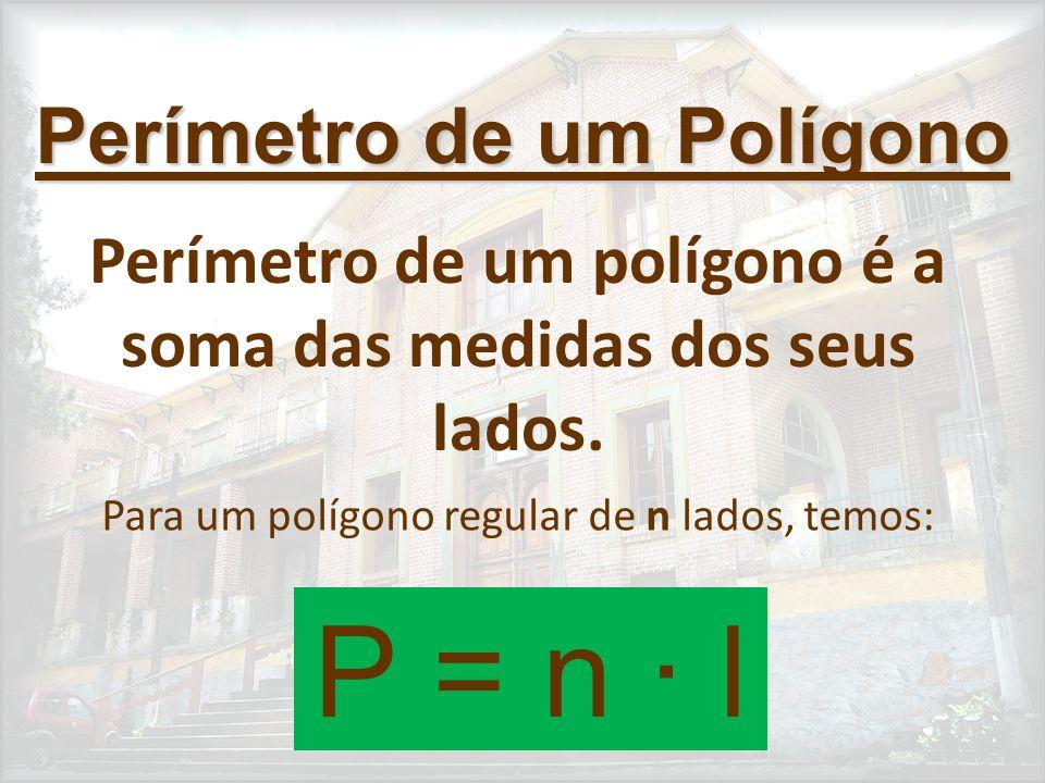 Perímetro de um Polígono Perímetro de um polígono é a soma das medidas dos seus lados. Para um polígono regular de n lados, temos: P = n · l