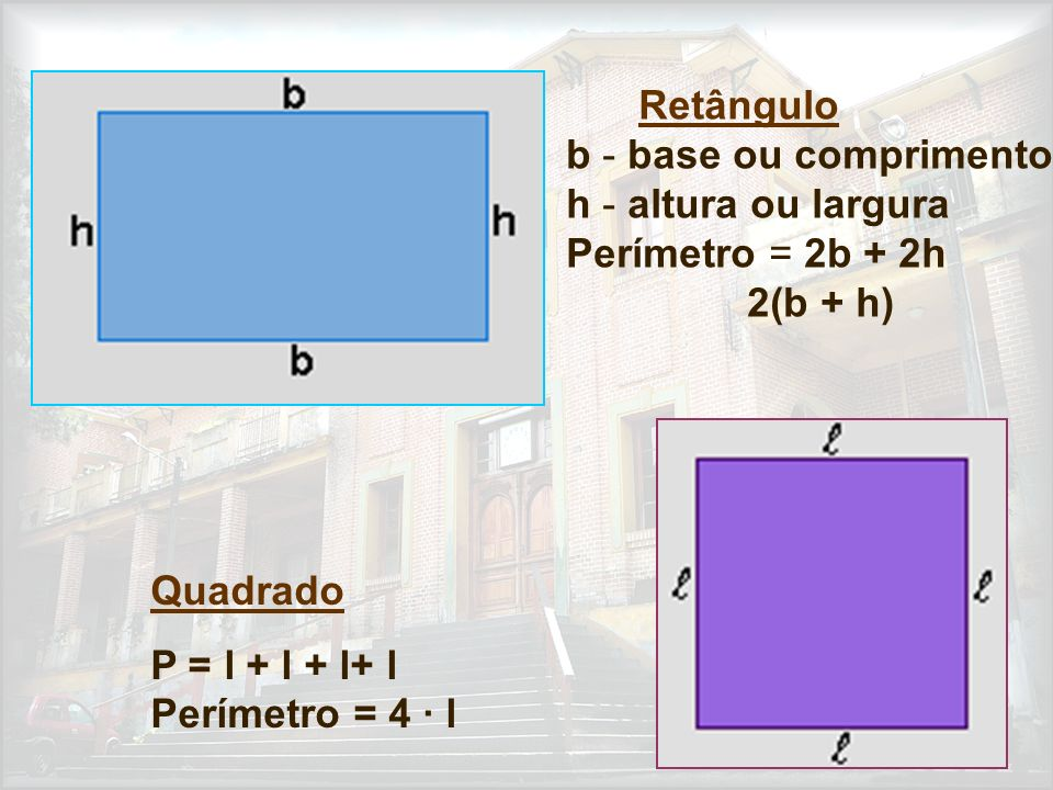 Retângulo b - base ou comprimento h - altura ou largura Perímetro = 2b + 2h 2(b + h) Quadrado P = l + l + l+ l Perímetro = 4 · l
