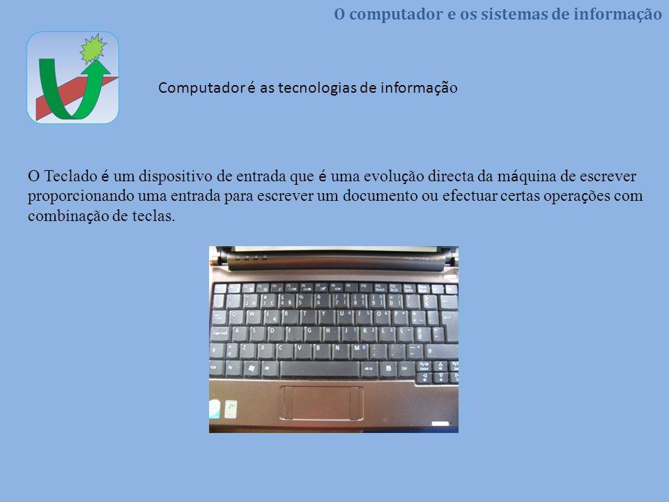 O computador e os sistemas de informação Computador é as tecnologias de informaçã o O Teclado é um dispositivo de entrada que é uma evolu ç ão directa