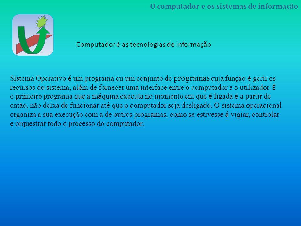 O computador e os sistemas de informação Computador é as tecnologias de informaçã o Sistema Operativo é um programa ou um conjunto de programas cuja f