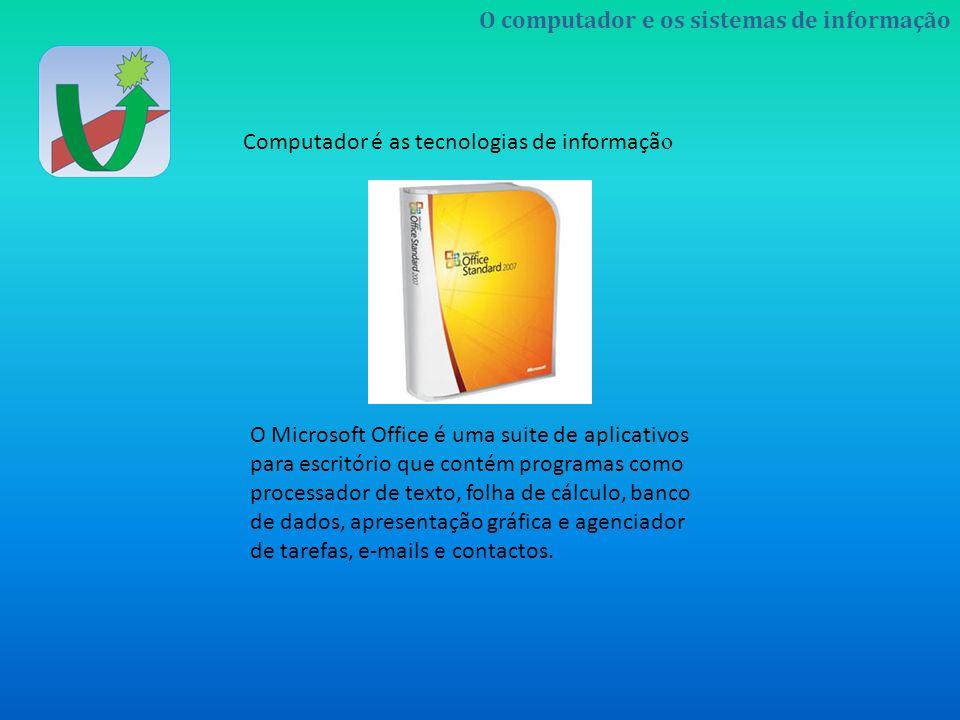 O computador e os sistemas de informação Computador é as tecnologias de informaçã o O Microsoft Office é uma suite de aplicativos para escritório que