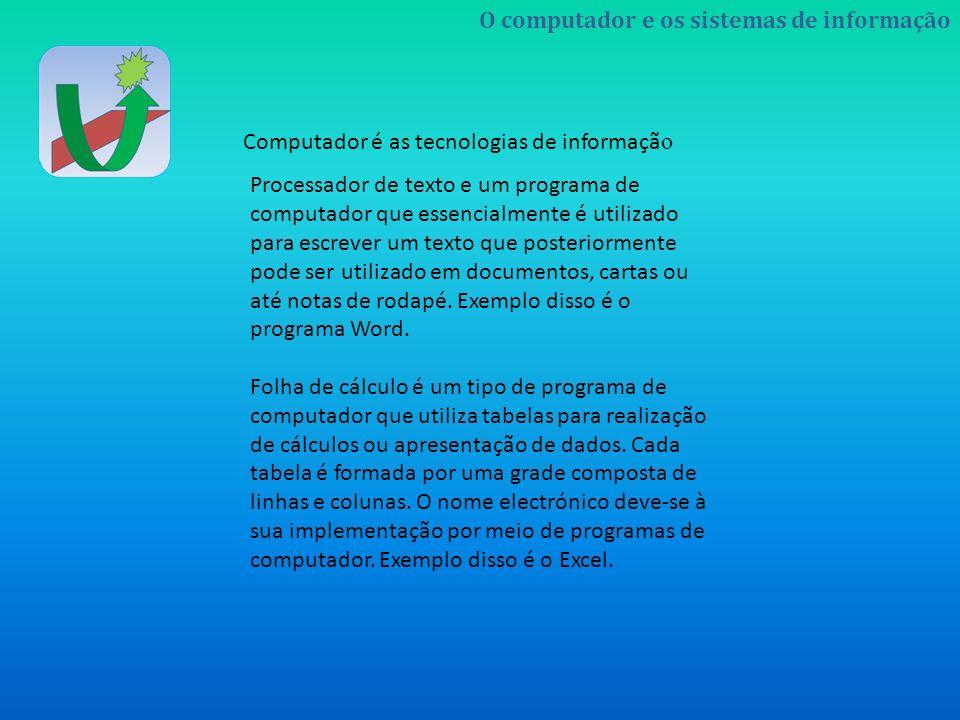 O computador e os sistemas de informação Computador é as tecnologias de informaçã o Processador de texto e um programa de computador que essencialment