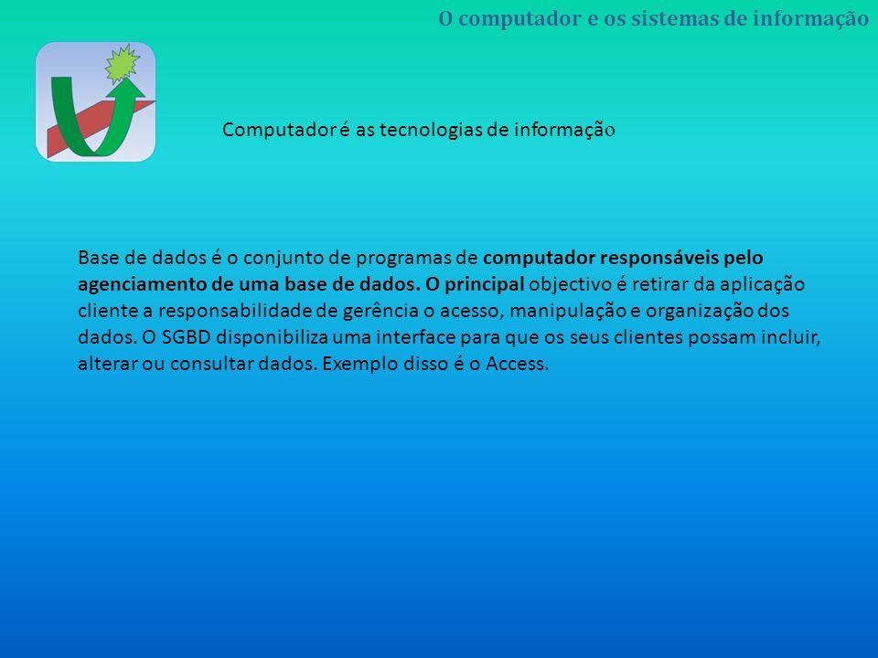 O computador e os sistemas de informação Computador é as tecnologias de informaçã o Base de dados é o conjunto de programas de computador responsáveis
