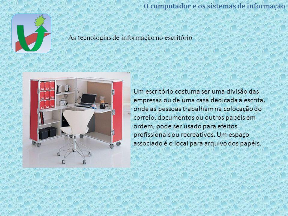O computador e os sistemas de informação As tecnologias de informação no escritório Um escritório costuma ser uma divisão das empresas ou de uma casa