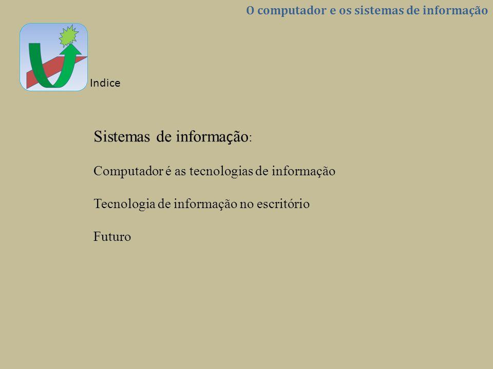 O computador e os sistemas de informação Indice Sistemas de informa ç ão : Computador é as tecnologias de informação Tecnologia de informação no escri