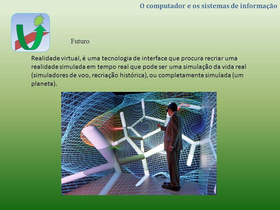 O computador e os sistemas de informação Futuro Realidade virtual, é uma tecnologia de interface que procura recriar uma realidade simulada em tempo r