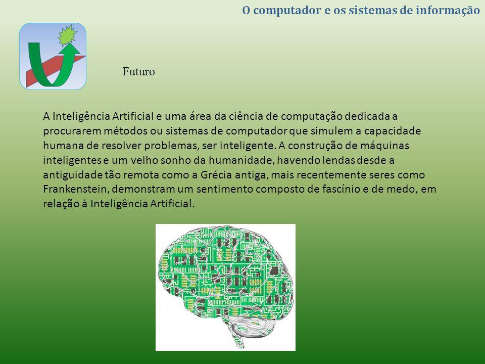 O computador e os sistemas de informação Futuro A Inteligência Artificial e uma área da ciência de computação dedicada a procurarem métodos ou sistema