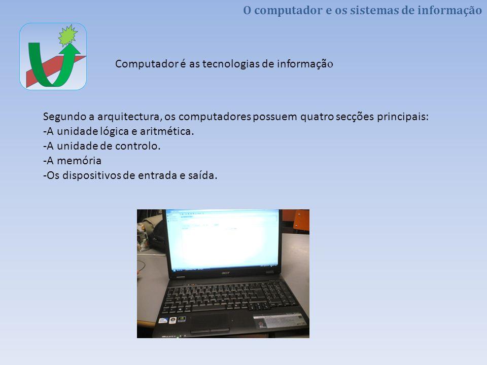 O computador e os sistemas de informação Computador é as tecnologias de informaçã o Segundo a arquitectura, os computadores possuem quatro secções pri