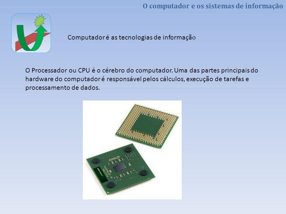 O computador e os sistemas de informação Computador é as tecnologias de informaçã o A memória é um conjunto de dispositivos que permite ao computador armazenar dados por certo tempo (memoria RAM), forma permanente (ROM, DVD, Discos Rígidos).