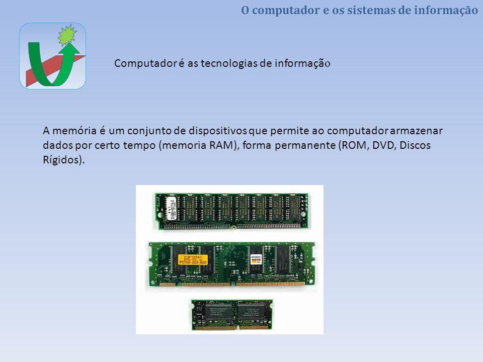 O computador e os sistemas de informação Computador é as tecnologias de informaçã o A memória é um conjunto de dispositivos que permite ao computador
