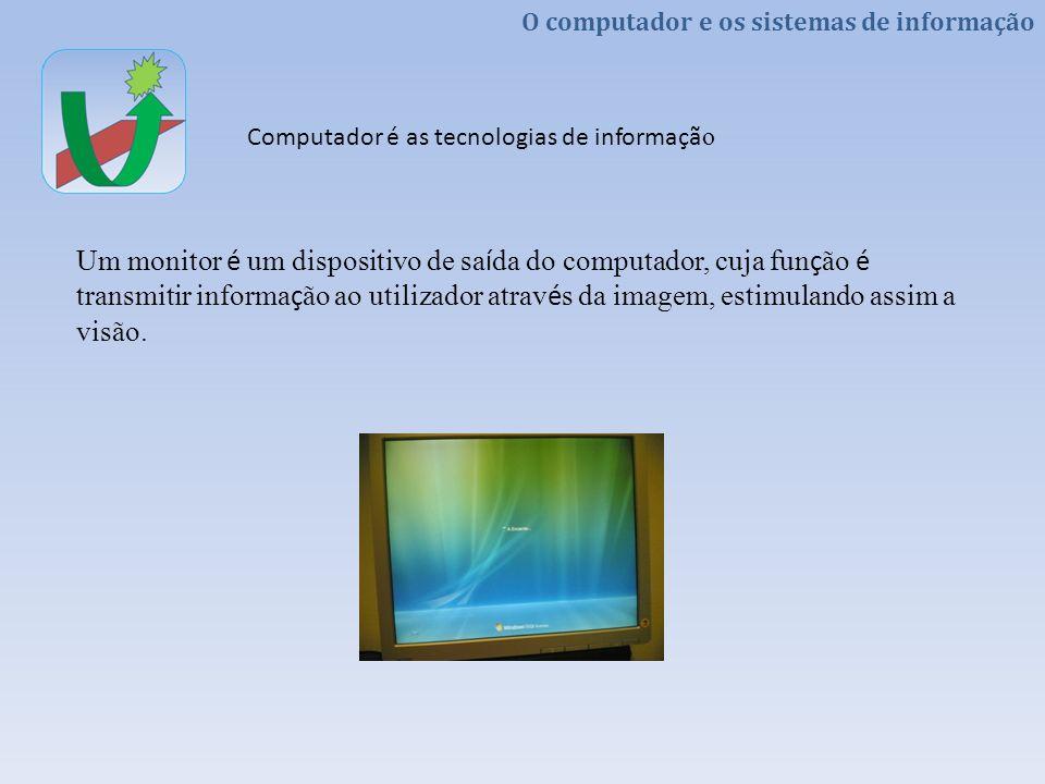 O computador e os sistemas de informação Computador é as tecnologias de informaçã o Um monitor é um dispositivo de sa í da do computador, cuja fun ç ã