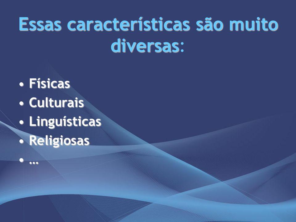 Essas características são muito diversas Essas características são muito diversas: FísicasFísicas CulturaisCulturais LinguísticasLinguísticas Religios