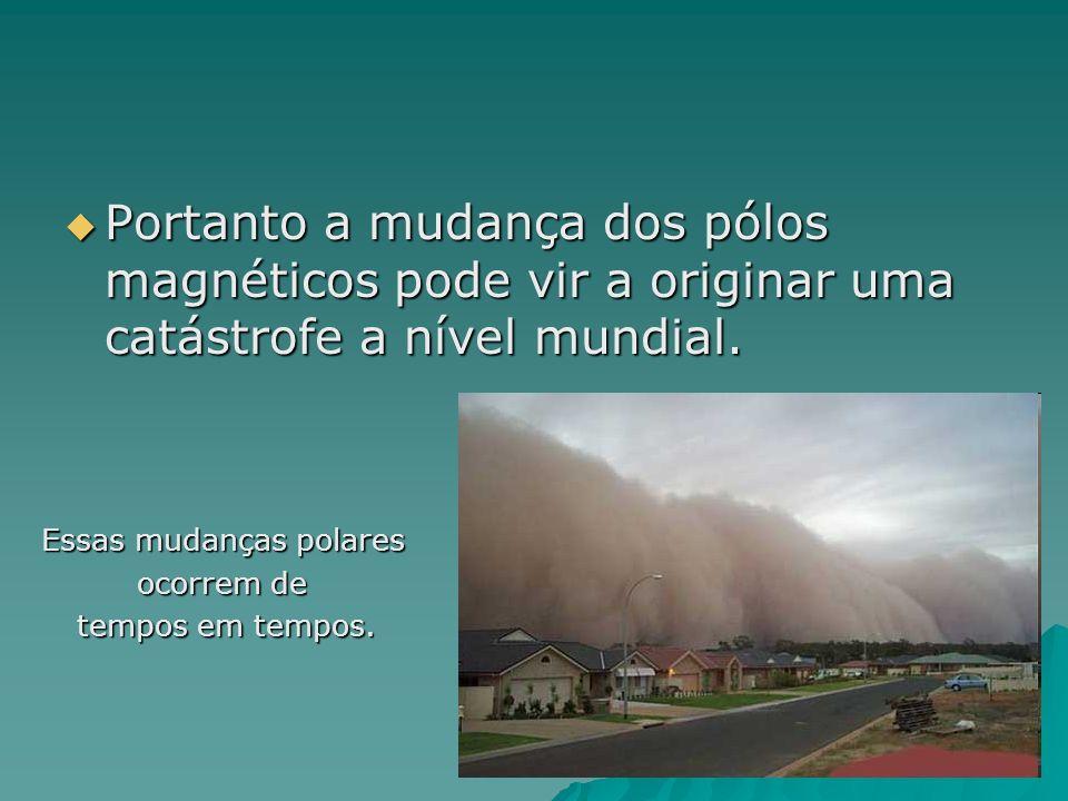 Portanto a mudança dos pólos magnéticos pode vir a originar uma catástrofe a nível mundial. Portanto a mudança dos pólos magnéticos pode vir a origina