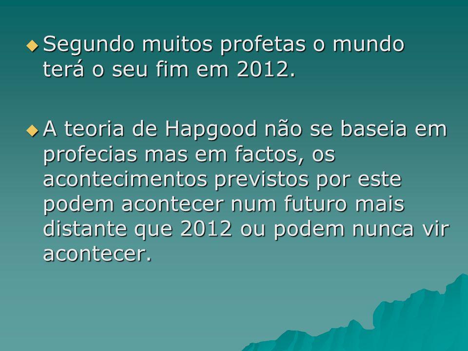 Segundo muitos profetas o mundo terá o seu fim em 2012. Segundo muitos profetas o mundo terá o seu fim em 2012. A teoria de Hapgood não se baseia em p