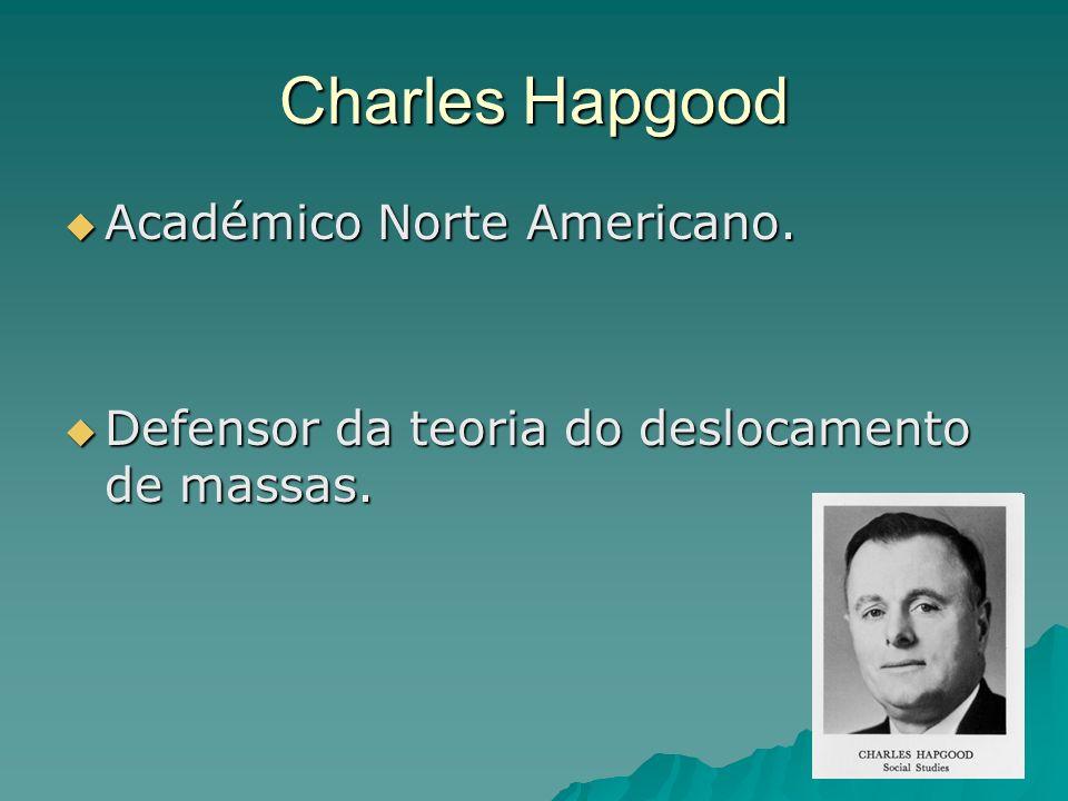 Charles Hapgood Académico Norte Americano. Académico Norte Americano. Defensor da teoria do deslocamento de massas. Defensor da teoria do deslocamento