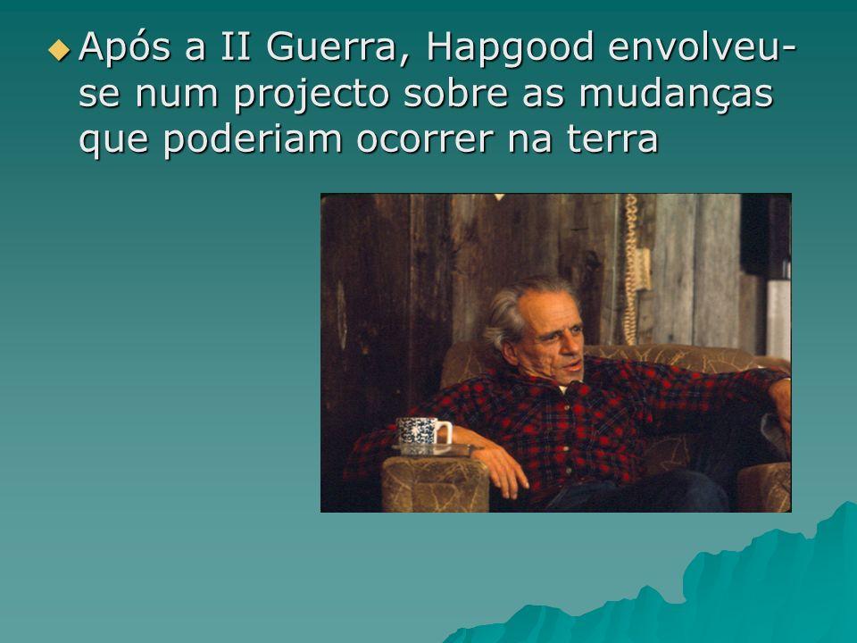 Após a II Guerra, Hapgood envolveu- se num projecto sobre as mudanças que poderiam ocorrer na terra Após a II Guerra, Hapgood envolveu- se num project