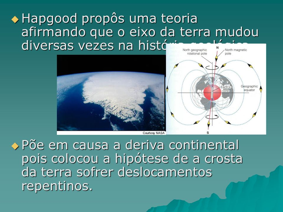 Hapgood propôs uma teoria afirmando que o eixo da terra mudou diversas vezes na história geológica. Hapgood propôs uma teoria afirmando que o eixo da