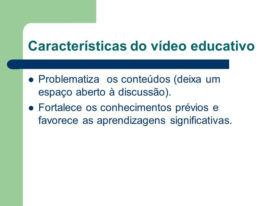 Características do vídeo educativo Problematiza os conteúdos (deixa um espaço aberto à discussão).