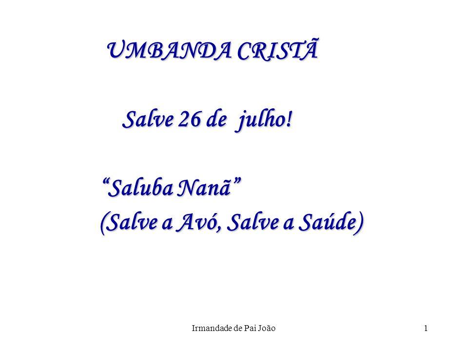 Irmandade de Pai João1 UMBANDA CRISTÃ UMBANDA CRISTÃ Salve 26 de julho! Salve 26 de julho! Saluba Nanã (Salve a Avó, Salve a Saúde)
