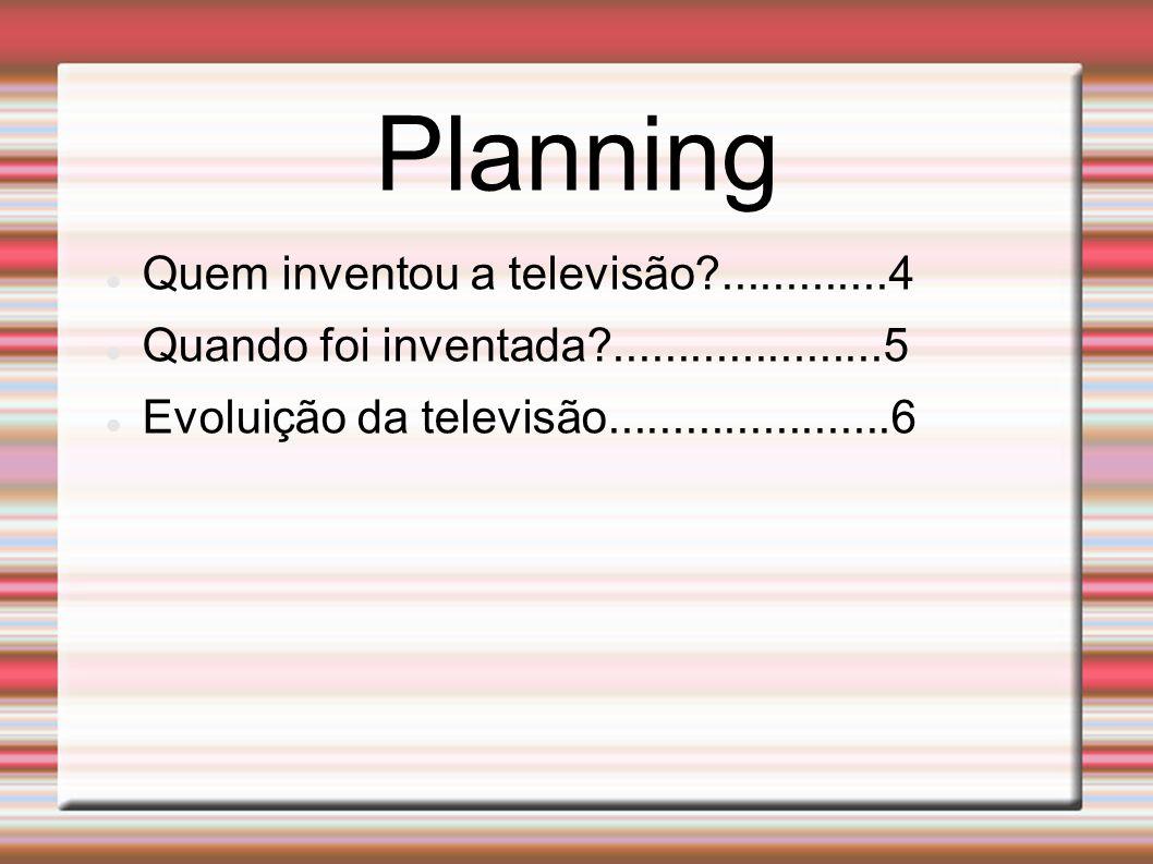 Planning Quem inventou a televisão .............4 Quando foi inventada .....................5 Evoluição da televisão......................6