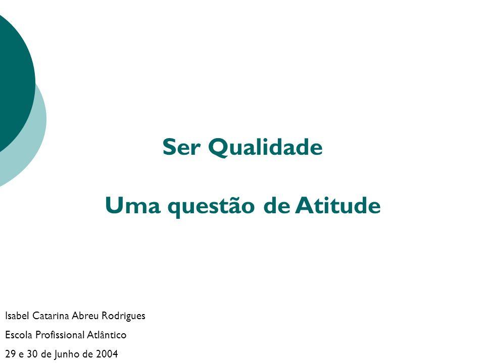 Ser Qualidade Uma questão de Atitude Isabel Catarina Abreu Rodrigues Escola Profissional Atlântico 29 e 30 de Junho de 2004