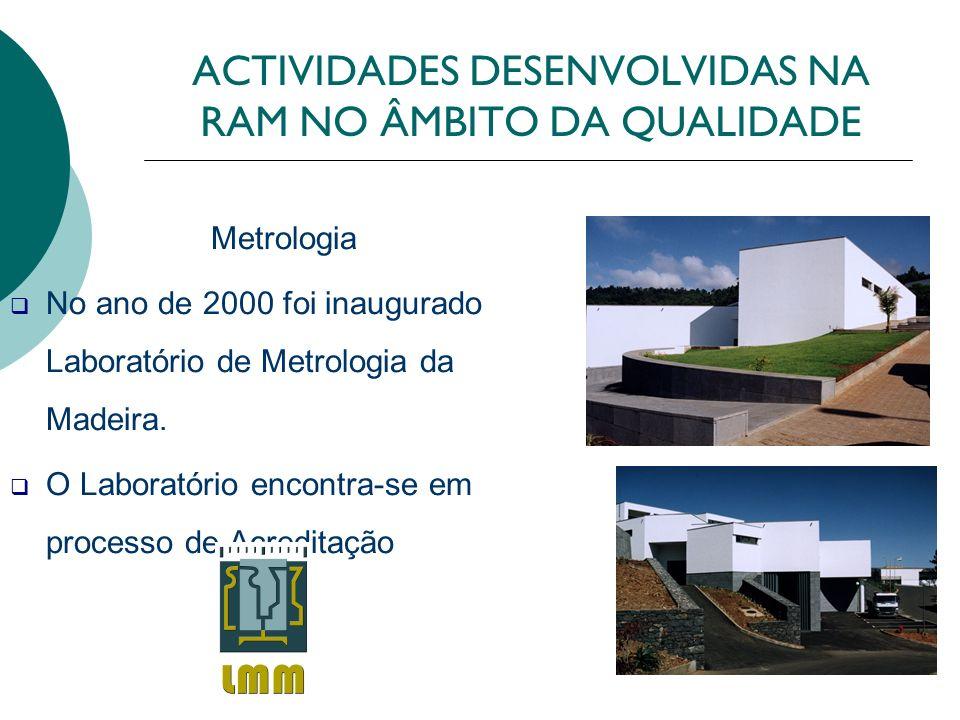ACTIVIDADES DESENVOLVIDAS NA RAM NO ÂMBITO DA QUALIDADE Metrologia No ano de 2000 foi inaugurado Laboratório de Metrologia da Madeira. O Laboratório e