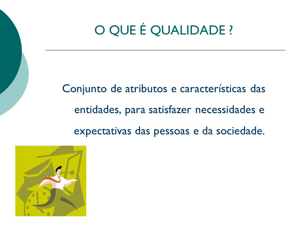 O QUE É QUALIDADE ? Conjunto de atributos e características das entidades, para satisfazer necessidades e expectativas das pessoas e da sociedade.