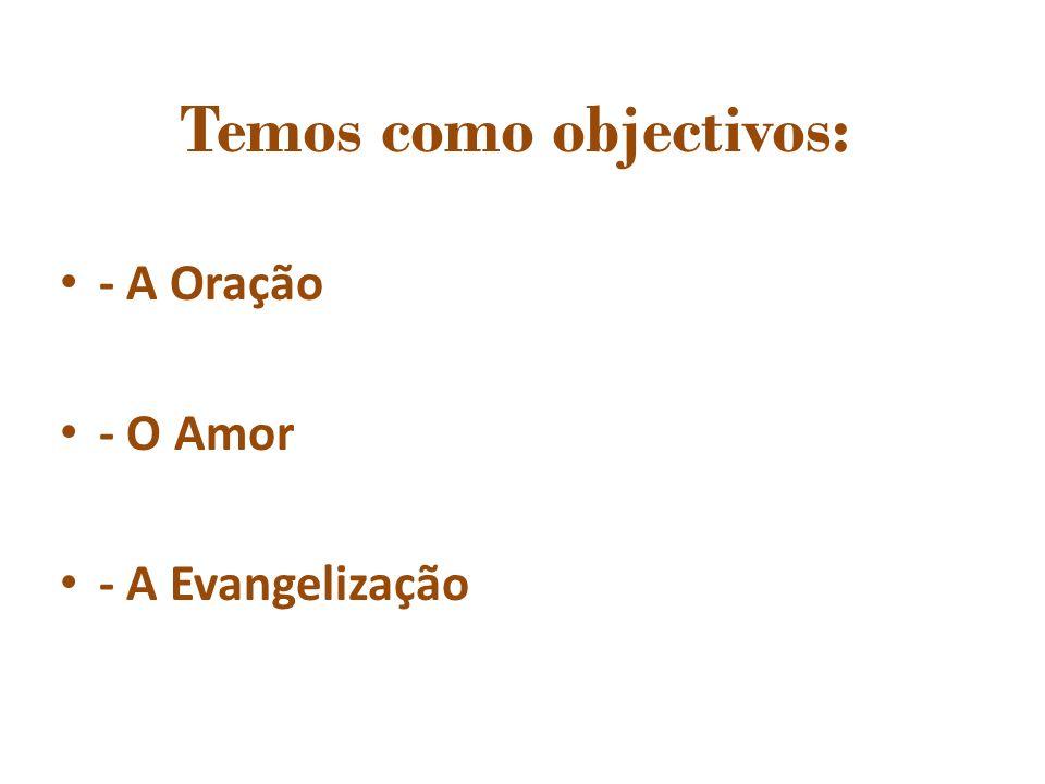 - A Oração - O Amor - A Evangelização Temos como objectivos: