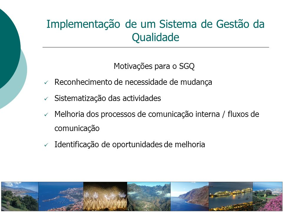 Motivações para o SGQ Reconhecimento de necessidade de mudança Sistematização das actividades Melhoria dos processos de comunicação interna / fluxos d