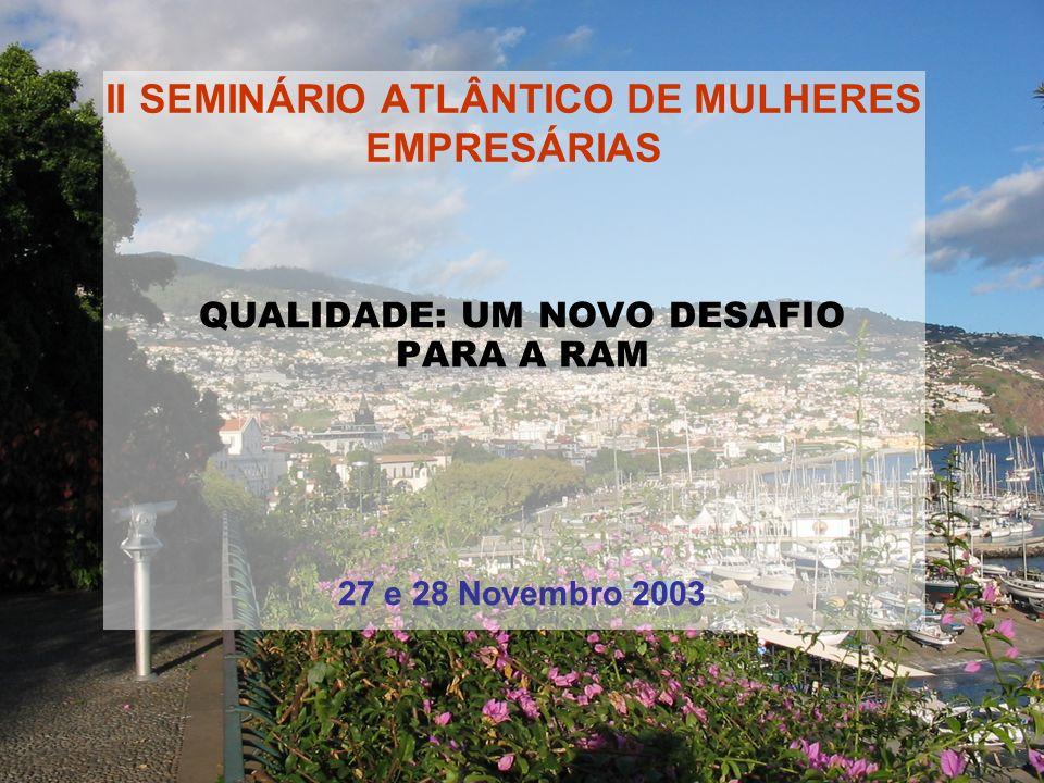 II SEMINÁRIO ATLÂNTICO DE MULHERES EMPRESÁRIAS QUALIDADE: UM NOVO DESAFIO PARA A RAM 27 e 28 Novembro 2003
