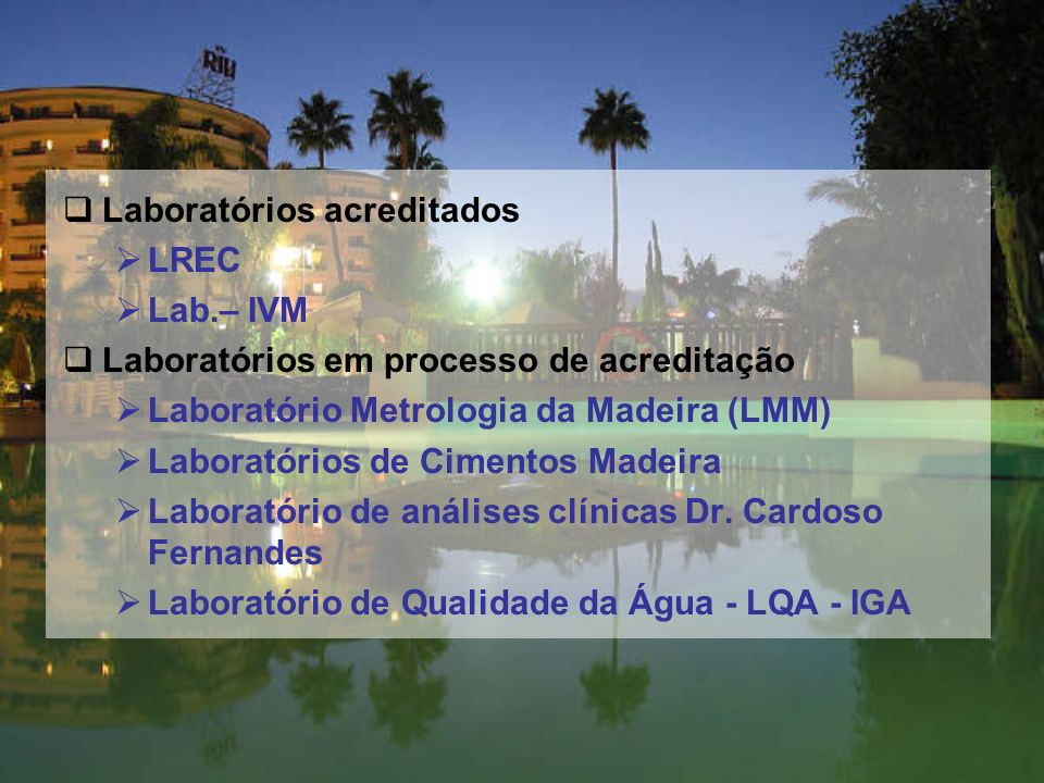 Laboratórios acreditados LREC Lab.– IVM Laboratórios em processo de acreditação Laboratório Metrologia da Madeira (LMM) Laboratórios de Cimentos Madeira Laboratório de análises clínicas Dr.