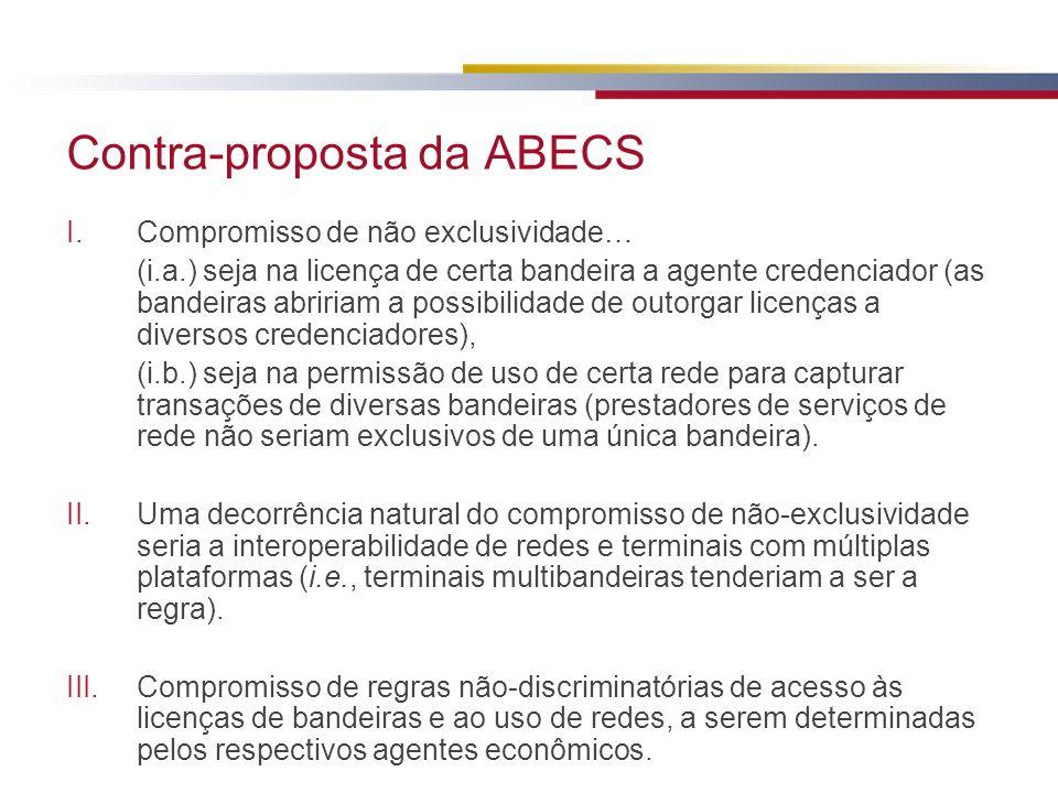 Contra-proposta da ABECS I.Compromisso de não exclusividade… (i.a.) seja na licença de certa bandeira a agente credenciador (as bandeiras abririam a p