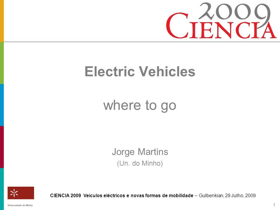 CIENCIA 2009 Veículos eléctricos e novas formas de mobilidade – Gulbenkian, 29 Julho, 2009 1 Electric Vehicles where to go Jorge Martins (Un. do Minho