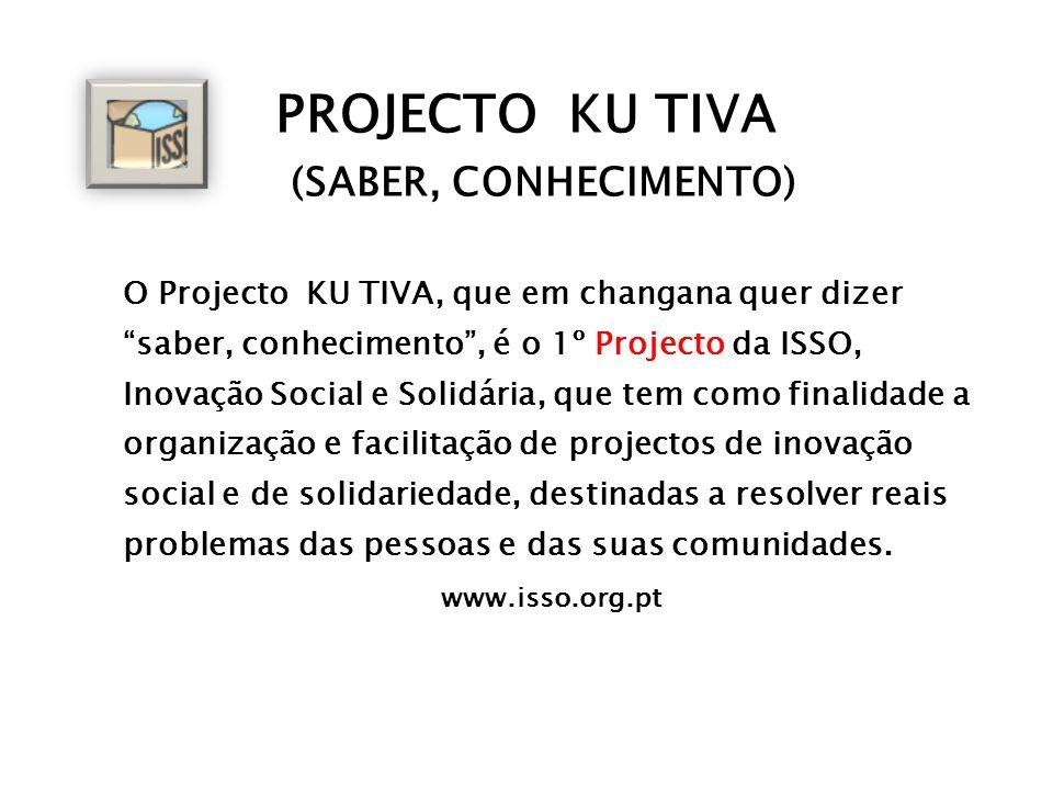 PROJECTO KU TIVA (SABER, CONHECIMENTO) O Projecto KU TIVA, que em changana quer dizer saber, conhecimento, é o 1º Projecto da ISSO, Inovação Social e