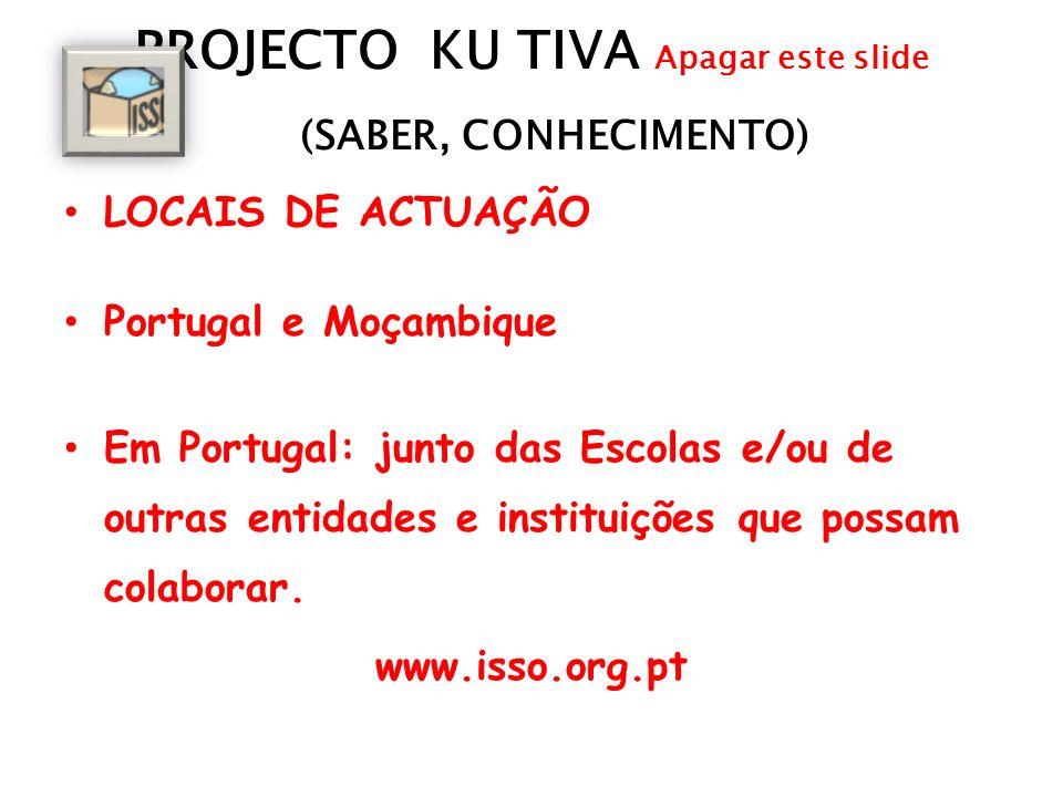 PROJECTO KU TIVA Apagar este slide (SABER, CONHECIMENTO) LOCAIS DE ACTUAÇÃO Portugal e Moçambique Em Portugal: junto das Escolas e/ou de outras entidades e instituições que possam colaborar.