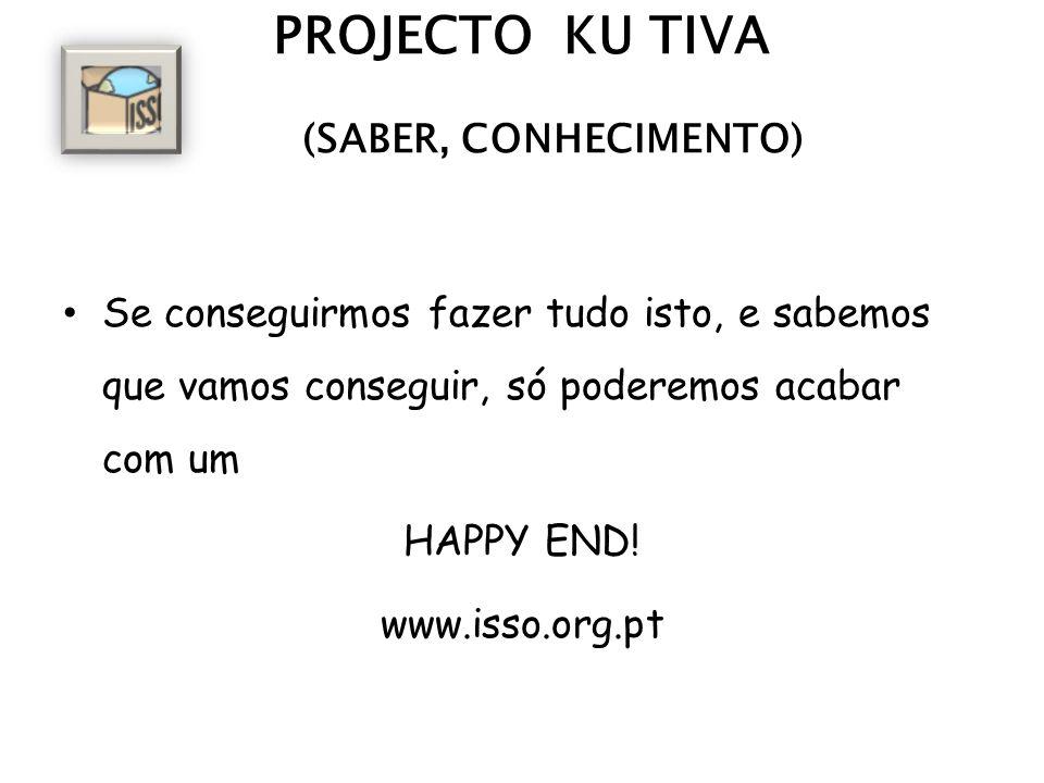 PROJECTO KU TIVA (SABER, CONHECIMENTO) Se conseguirmos fazer tudo isto, e sabemos que vamos conseguir, só poderemos acabar com um HAPPY END.