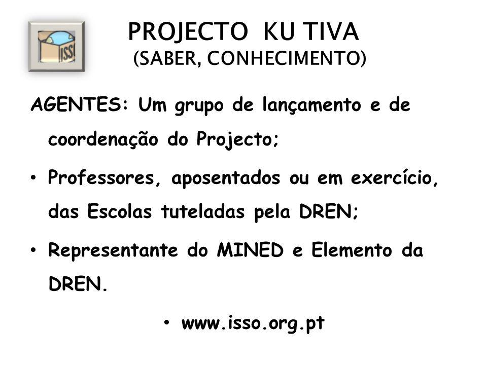 PROJECTO KU TIVA (SABER, CONHECIMENTO) AGENTES: Um grupo de lançamento e de coordenação do Projecto; Professores, aposentados ou em exercício, das Escolas tuteladas pela DREN; Representante do MINED e Elemento da DREN.