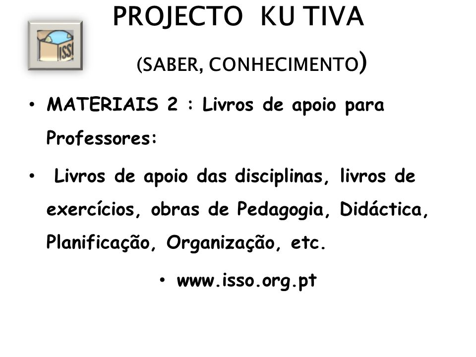 PROJECTO KU TIVA (SABER, CONHECIMENTO ) MATERIAIS 2 : Livros de apoio para Professores: Livros de apoio das disciplinas, livros de exercícios, obras d