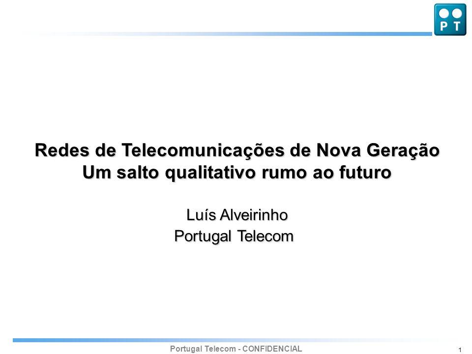 Portugal Telecom - CONFIDENCIAL 1 Redes de Telecomunicações de Nova Geração Um salto qualitativo rumo ao futuro Luís Alveirinho Portugal Telecom