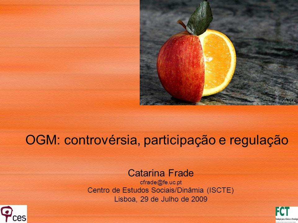 Catarina Frade cfrade@fe.uc.pt Centro de Estudos Sociais/Dinâmia (ISCTE) Lisboa, 29 de Julho de 2009 OGM: controvérsia, participação e regulação